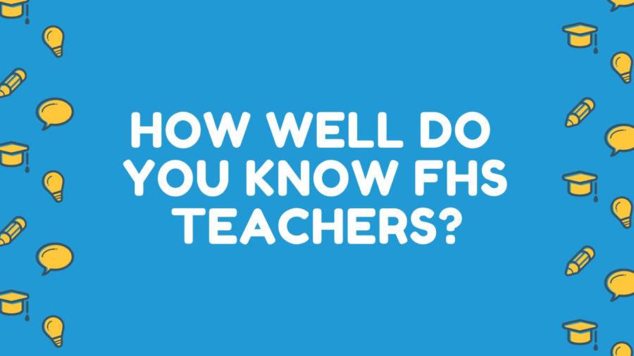 FHS Teachers, How Well Do You Know Them?